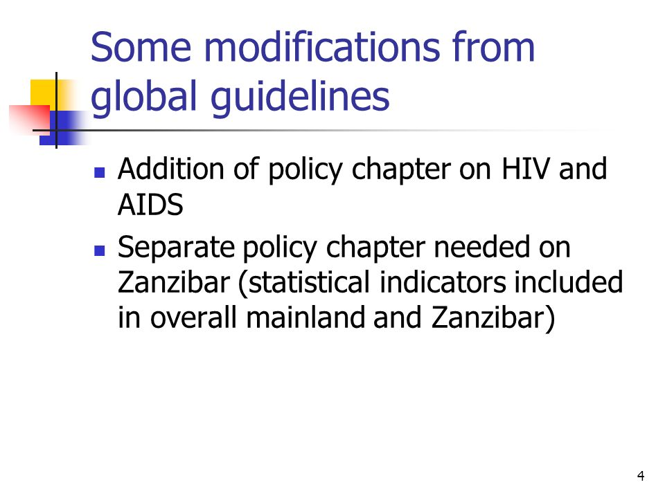 4 Some modifications from global guidelines Addition of policy chapter on HIV and AIDS Separate policy chapter needed on Zanzibar (statistical indicators included in overall mainland and Zanzibar)