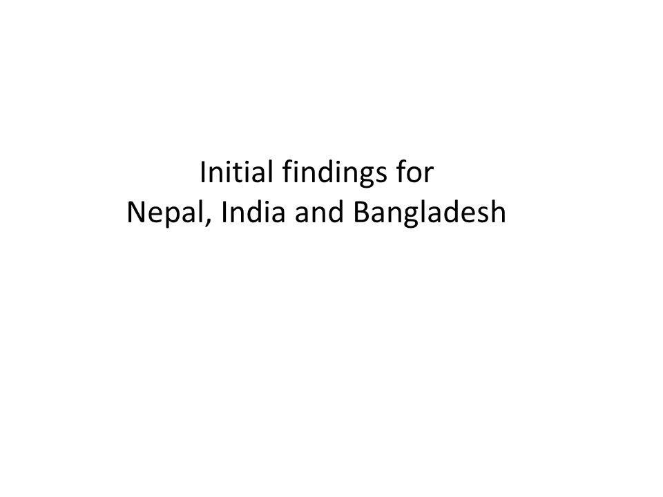Initial findings for Nepal, India and Bangladesh