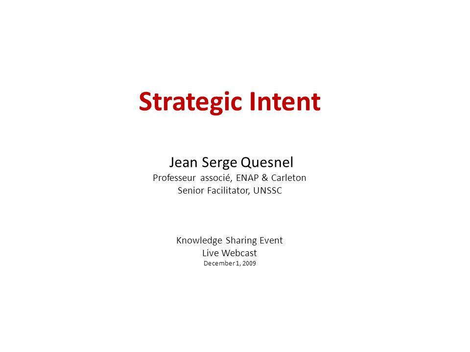 Strategic Intent Jean Serge Quesnel Professeur associé, ENAP & Carleton Senior Facilitator, UNSSC Knowledge Sharing Event Live Webcast December 1, 2009