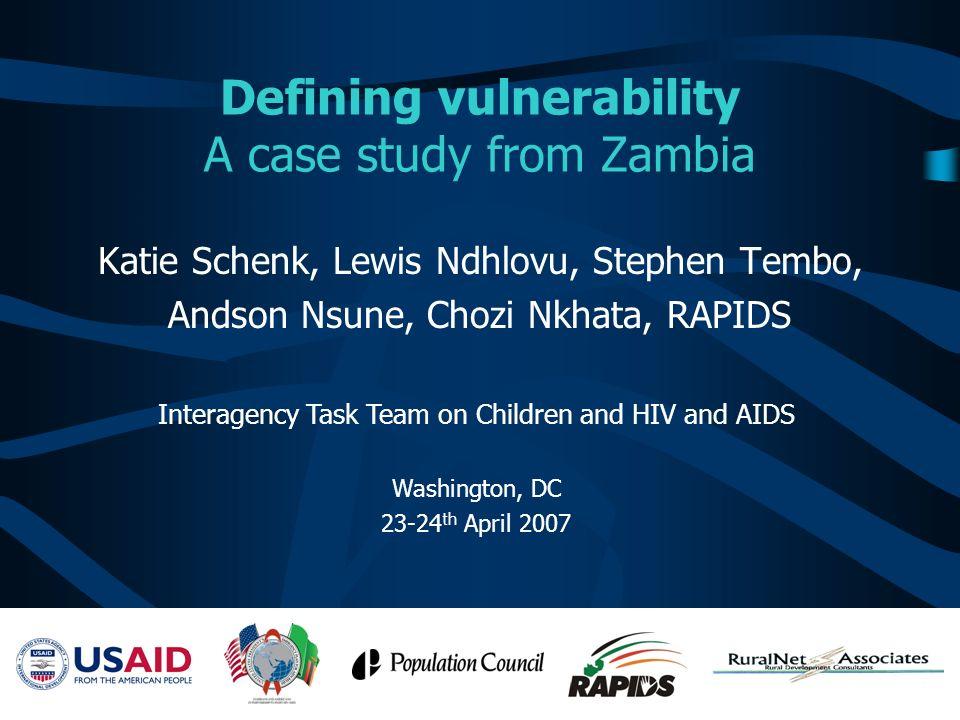 Defining vulnerability A case study from Zambia Katie Schenk, Lewis Ndhlovu, Stephen Tembo, Andson Nsune, Chozi Nkhata, RAPIDS Interagency Task Team o