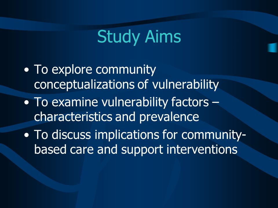 Study Aims To explore community conceptualizations of vulnerability To examine vulnerability factors – characteristics and prevalence To discuss impli