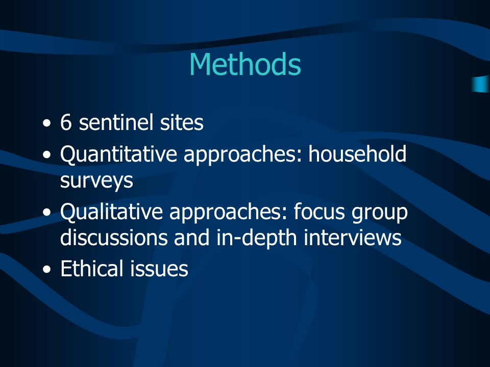 Methods 6 sentinel sites Quantitative approaches: household surveys Qualitative approaches: focus group discussions and in-depth interviews Ethical is
