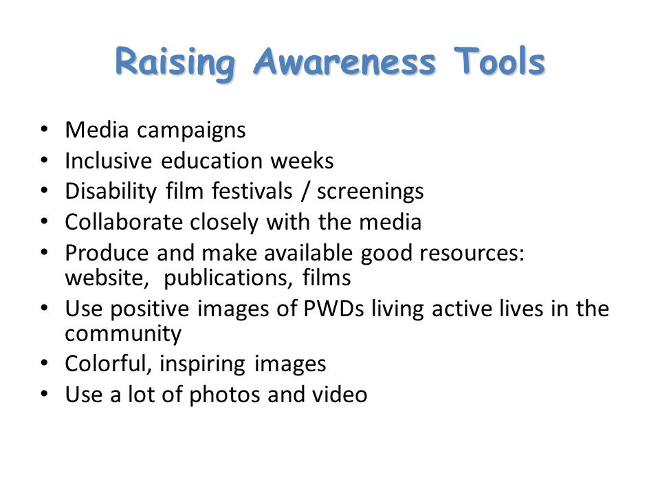 Raising Awareness Tools Media campaigns Inclusive education weeks Disability film festivals / screenings Collaborate closely with the media Produce and make available good resources: website, publications, films Use positive images of PWDs living active lives in the community Colorful, inspiring images Use a lot of photos and video
