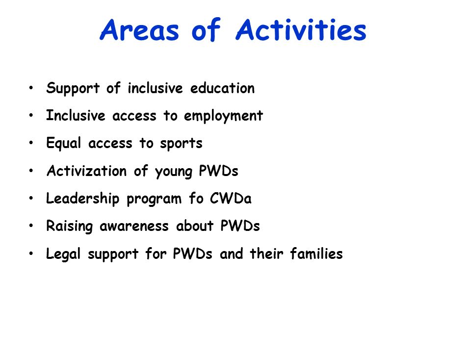 Areas of Activities Support of inclusive education Inclusive access to employment Equal access to sports Activization of young PWDs Leadership program fo CWDa Raising awareness about PWDs Legal support for PWDs and their families
