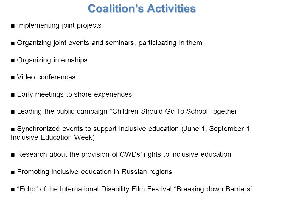 Coalitions Activities Implementing joint projects Organizing joint events and seminars, participating in them Organizing internships Video conferences Early meetings to share experiences Leading the public campaign Children Should Go To School Together Synchronized events to support inclusive education (June 1, September 1, Inclusive Education Week) Research about the provision of CWDs rights to inclusive education Promoting inclusive education in Russian regions Echo of the International Disability Film Festival Breaking down Barriers