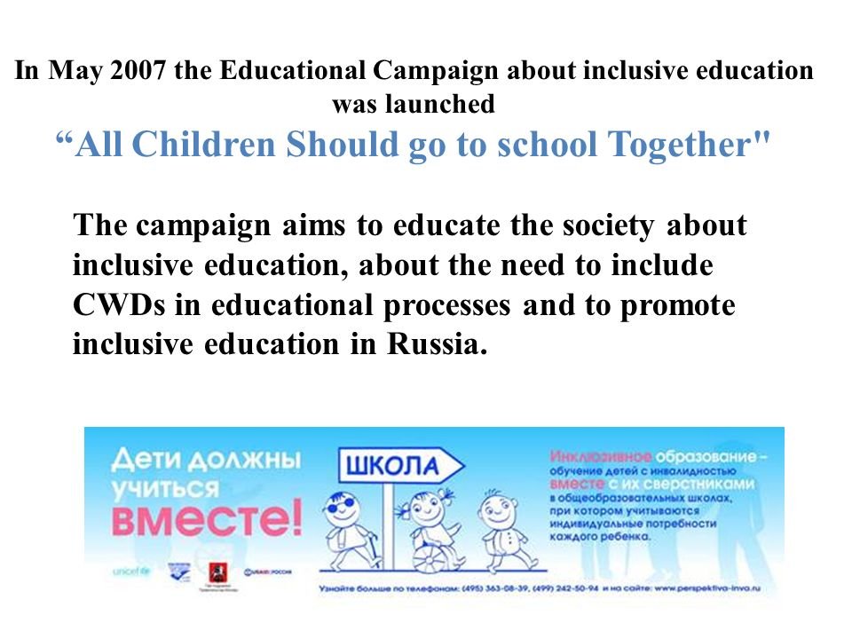 In May 2007 the Educational Campaign about inclusive education was launchedAll Children Should go to school Together The campaign aims to educate the society about inclusive education, about the need to include CWDs in educational processes and to promote inclusive education in Russia.