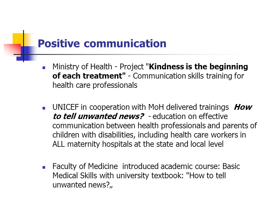 Positive communication Ministry of Health - Project Kindness is the beginning of each treatment - Communication skills training for health care professionals UNICEF in cooperation with MoH delivered trainings How to tell unwanted news.