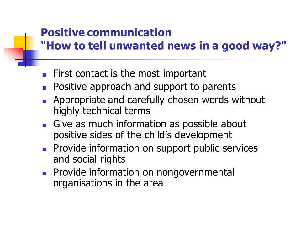 Positive communication How to tell unwanted news in a good way First contact is the most important Positive approach and support to parents Appropriate and carefully chosen words without highly technical terms Give as much information as possible about positive sides of the childs development Provide information on support public services and social rights Provide information on nongovernmental organisations in the area
