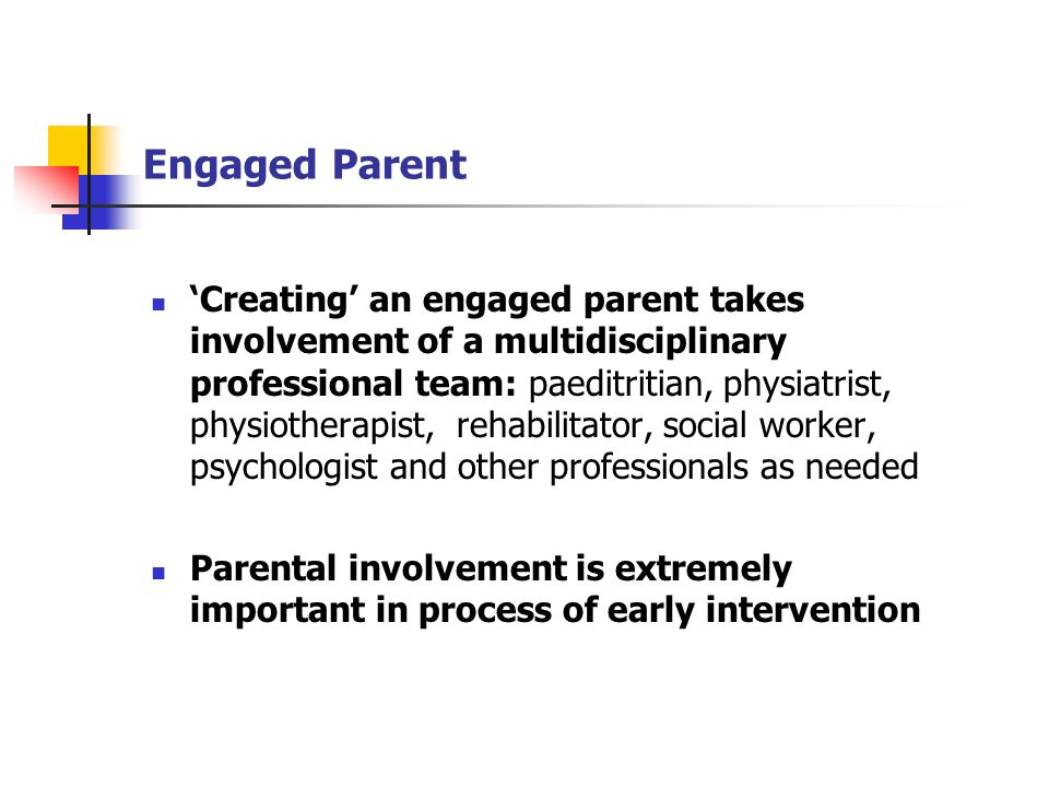 Engaged Parent Creating an engaged parent takes involvement of a multidisciplinary professional team: paeditritian, physiatrist, physiotherapist, rehabilitator, social worker, psychologist and other professionals as needed Parental involvement is extremely important in process of early intervention