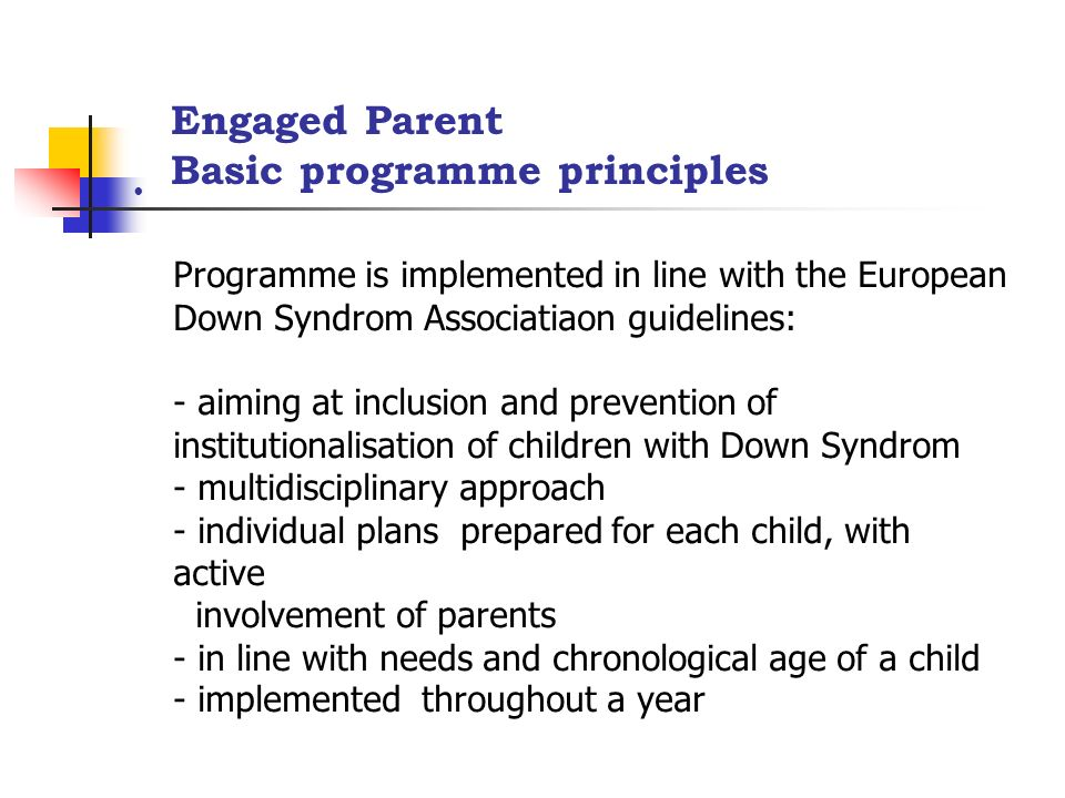 Programme is implemented in line with the European Down Syndrom Associatiaon guidelines: - aiming at inclusion and prevention of institutionalisation of children with Down Syndrom - multidisciplinary approach - individual plans prepared for each child, with active involvement of parents - in line with needs and chronological age of a child - implemented throughout a year Engaged Parent Basic programme principles