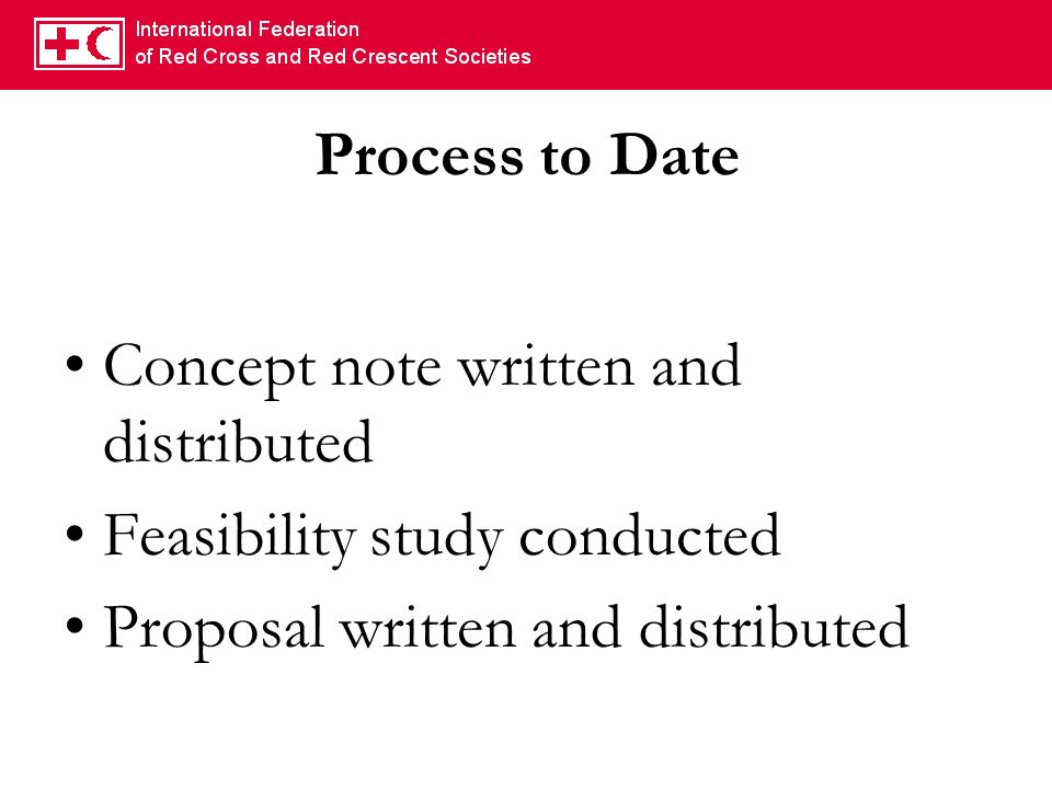 Process to Date Concept note written and distributed Feasibility study conducted Proposal written and distributed