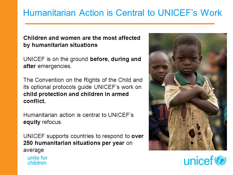 Humanitarian Action is Central to UNICEFs Work Children and women are the most affected by humanitarian situations UNICEF is on the ground before, dur