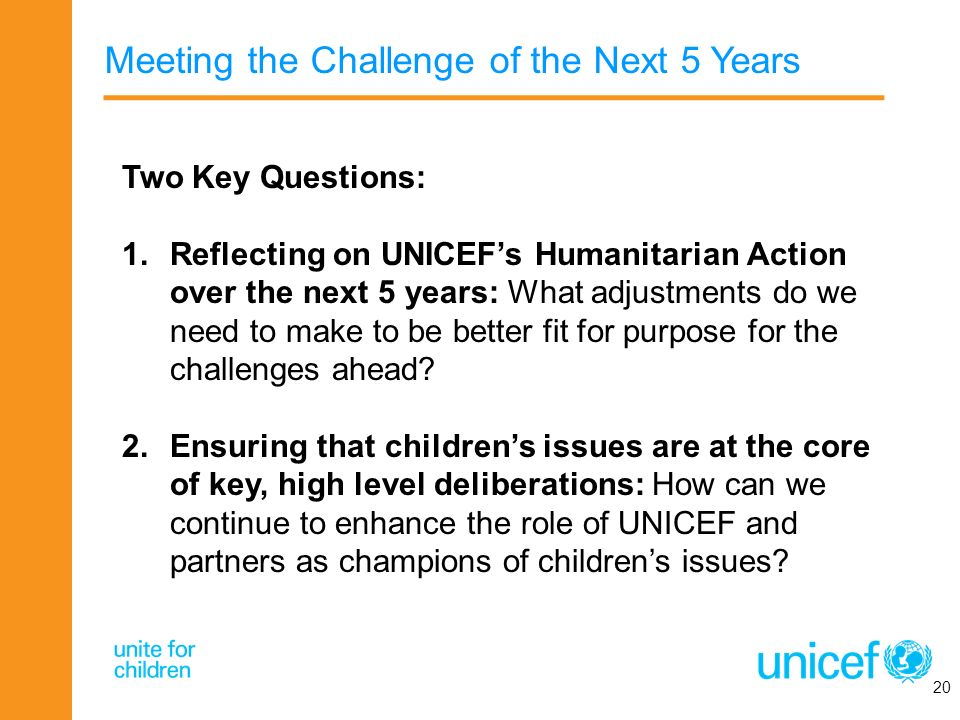 Meeting the Challenge of the Next 5 Years 20 Two Key Questions: 1.Reflecting on UNICEFs Humanitarian Action over the next 5 years: What adjustments do