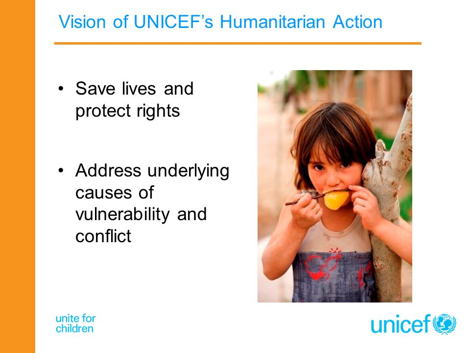 Vision of UNICEFs Humanitarian Action Save lives and protect rights Address underlying causes of vulnerability and conflict