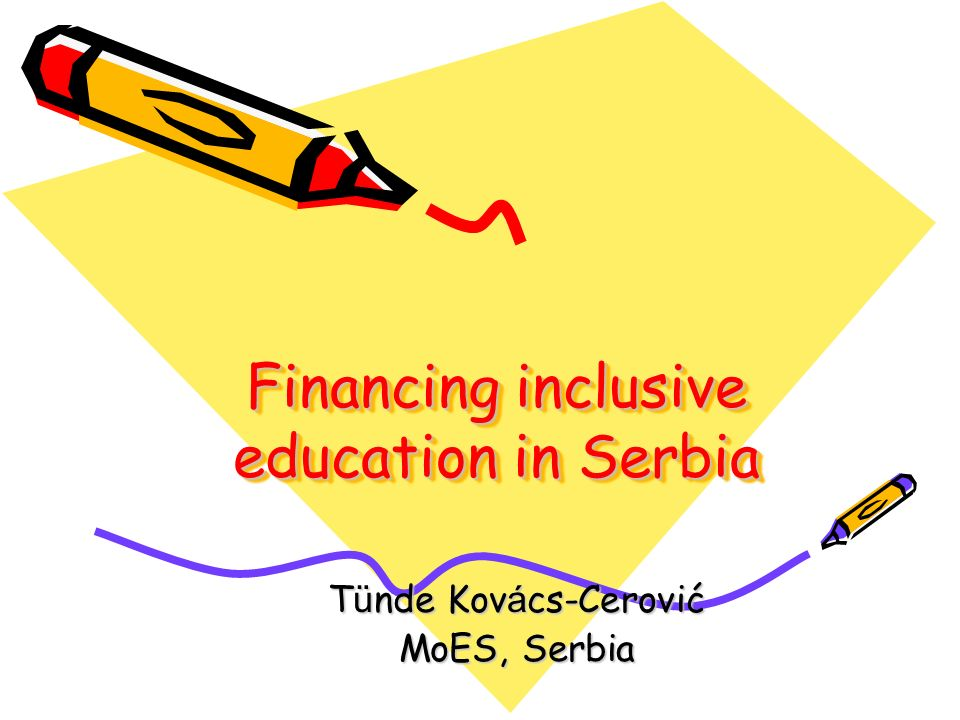 Financing inclusive education in Serbia Financing inclusive education in Serbia T ü nde Kov á cs-Cerović MoES, Serbia