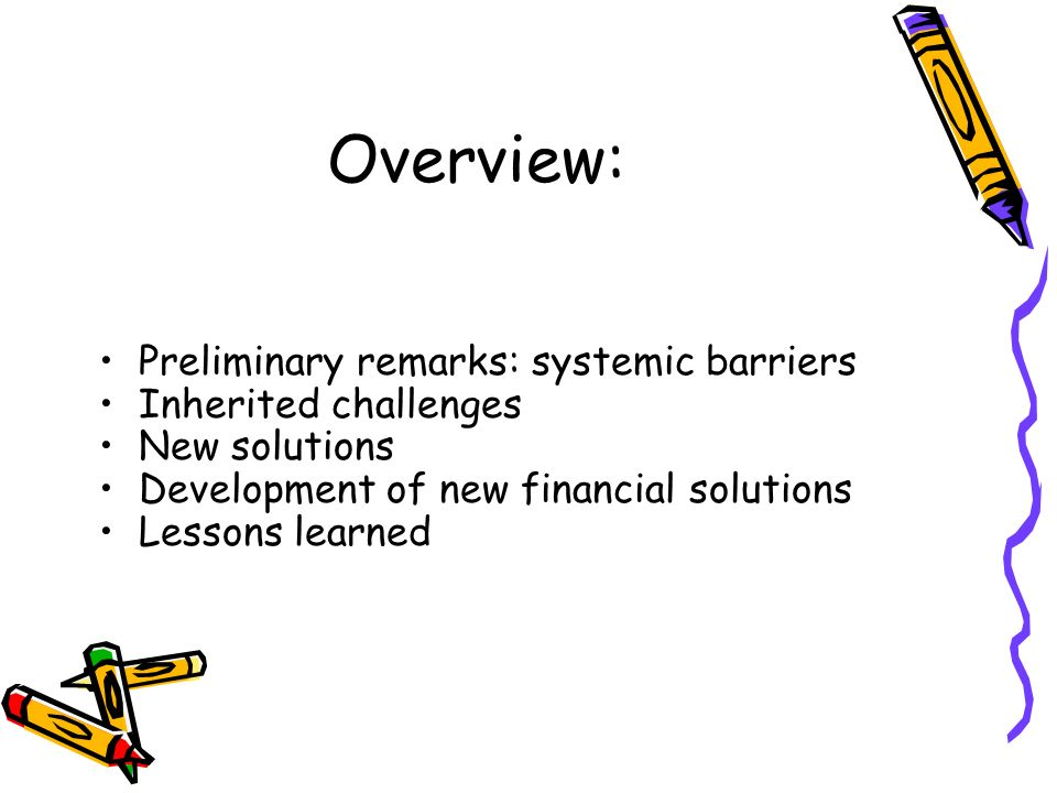 Overview: Preliminary remarks: systemic barriers Inherited challenges New solutions Development of new financial solutions Lessons learned