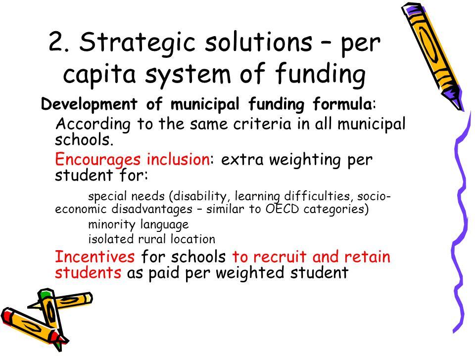 2. Strategic solutions – per capita system of funding Development of municipal funding formula: According to the same criteria in all municipal school
