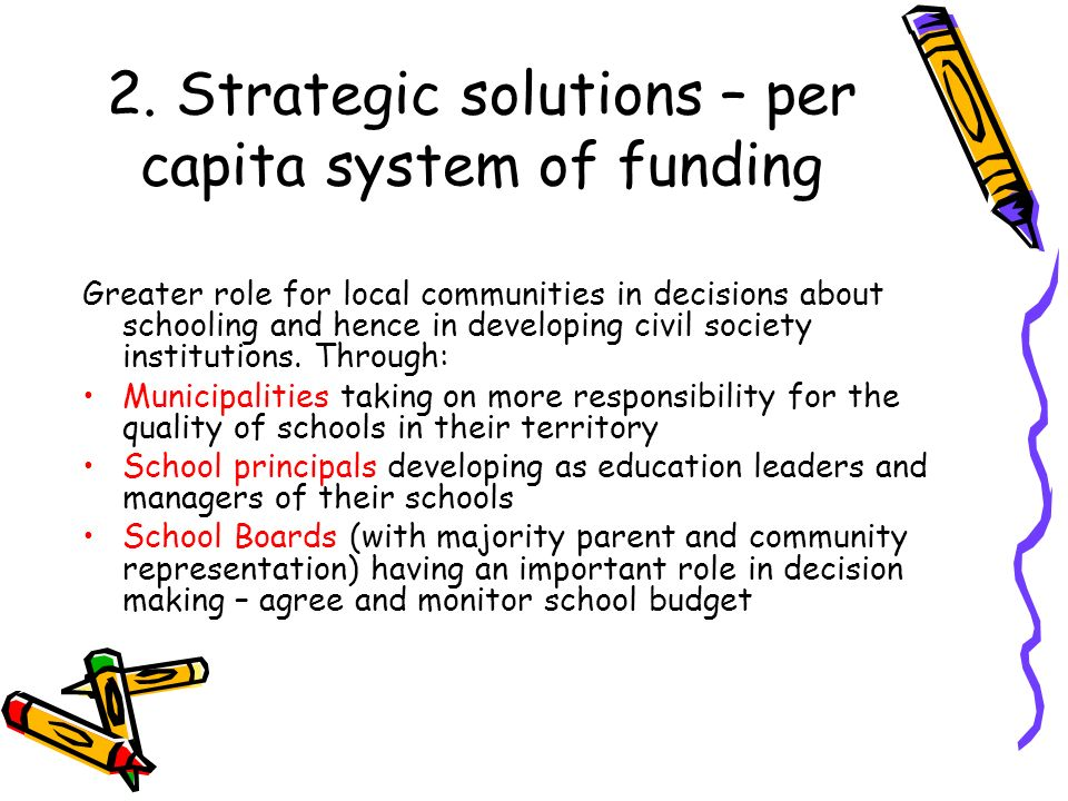2. Strategic solutions – per capita system of funding Greater role for local communities in decisions about schooling and hence in developing civil so