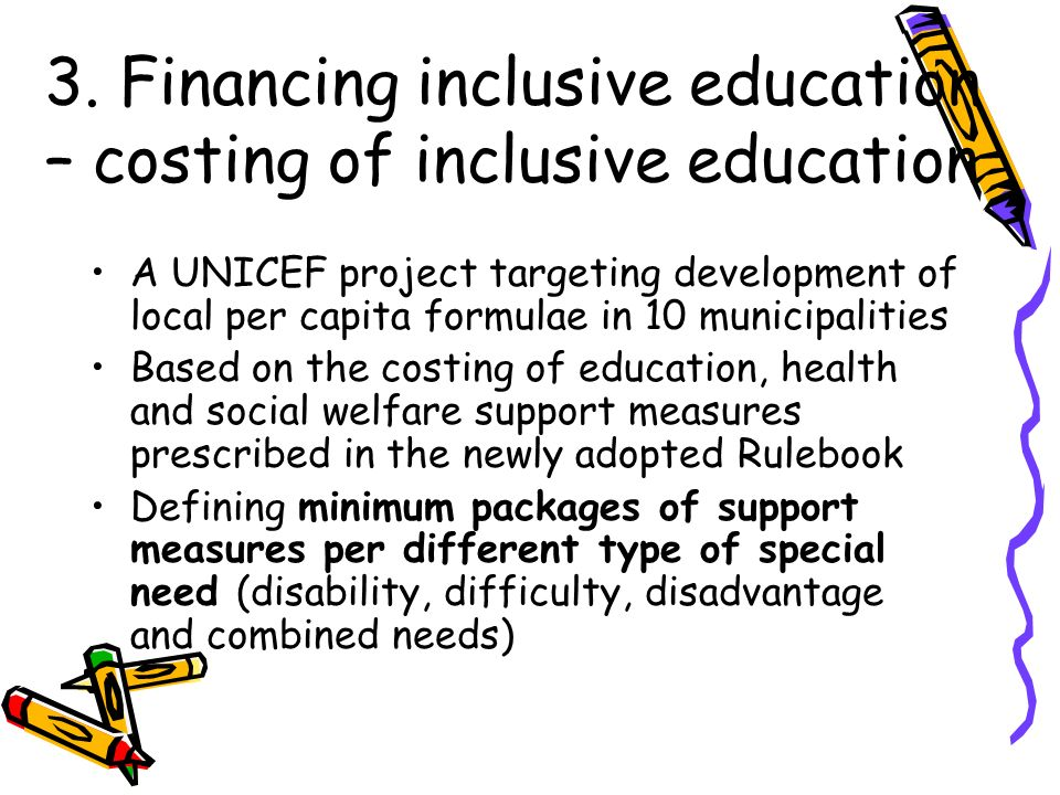 3. Financing inclusive education – costing of inclusive education A UNICEF project targeting development of local per capita formulae in 10 municipali