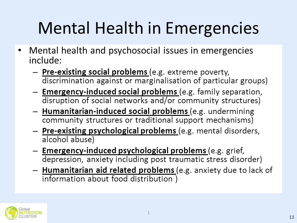 Mental Health in Emergencies Mental health and psychosocial issues in emergencies include: – Pre-existing social problems (e.g. extreme poverty, discr