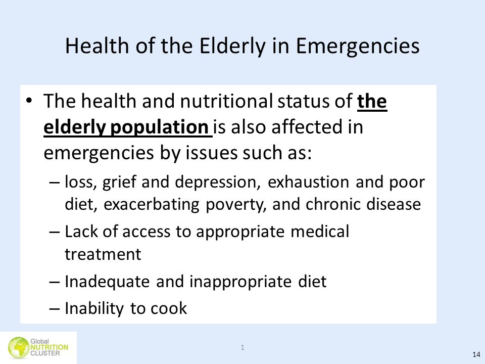 Health of the Elderly in Emergencies The health and nutritional status of the elderly population is also affected in emergencies by issues such as: –