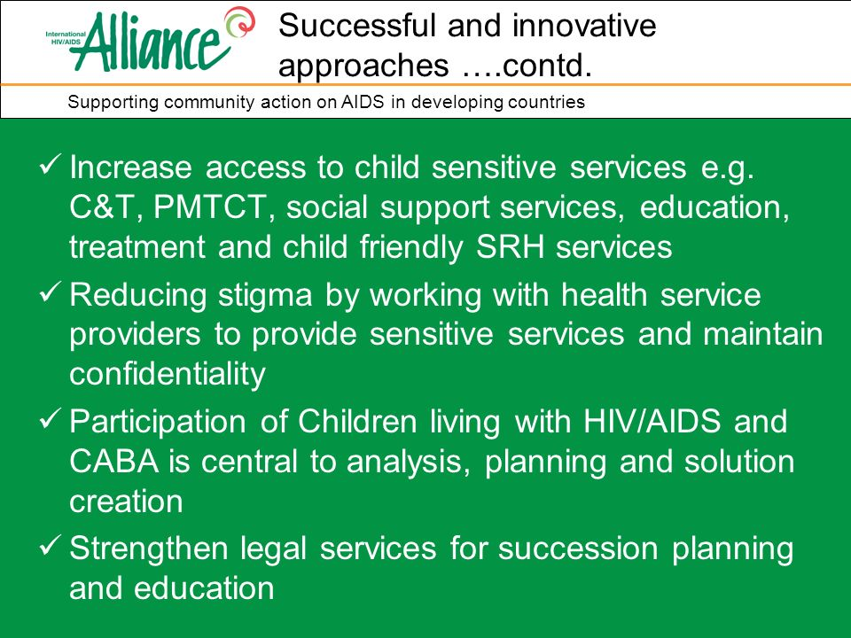 Supporting community action on AIDS in developing countries Increase access to child sensitive services e.g. C&T, PMTCT, social support services, educ