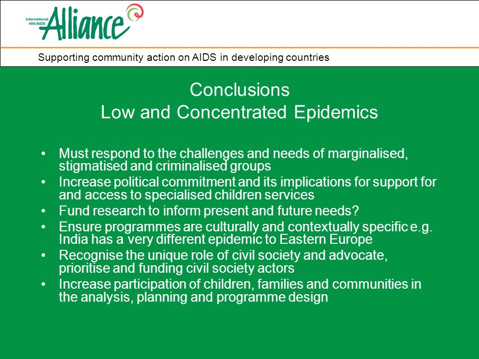 Supporting community action on AIDS in developing countries Conclusions Low and Concentrated Epidemics Must respond to the challenges and needs of marginalised, stigmatised and criminalised groups Increase political commitment and its implications for support for and access to specialised children services Fund research to inform present and future needs.
