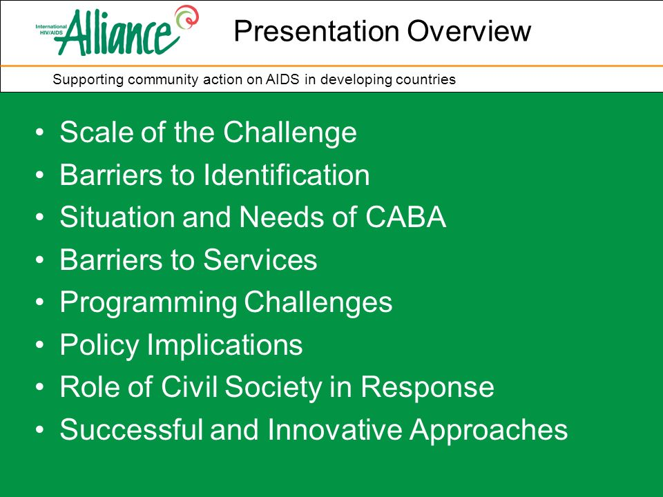 Supporting community action on AIDS in developing countries Presentation Overview Scale of the Challenge Barriers to Identification Situation and Needs of CABA Barriers to Services Programming Challenges Policy Implications Role of Civil Society in Response Successful and Innovative Approaches