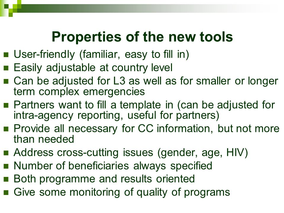 Properties of the new tools User-friendly (familiar, easy to fill in) Easily adjustable at country level Can be adjusted for L3 as well as for smaller or longer term complex emergencies Partners want to fill a template in (can be adjusted for intra-agency reporting, useful for partners) Provide all necessary for CC information, but not more than needed Address cross-cutting issues (gender, age, HIV) Number of beneficiaries always specified Both programme and results oriented Give some monitoring of quality of programs
