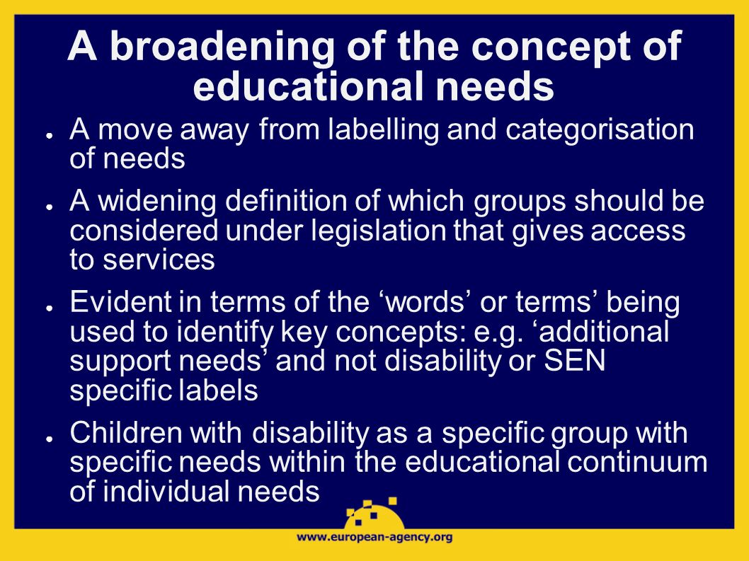 A broadening of the concept of educational needs A move away from labelling and categorisation of needs A widening definition of which groups should b