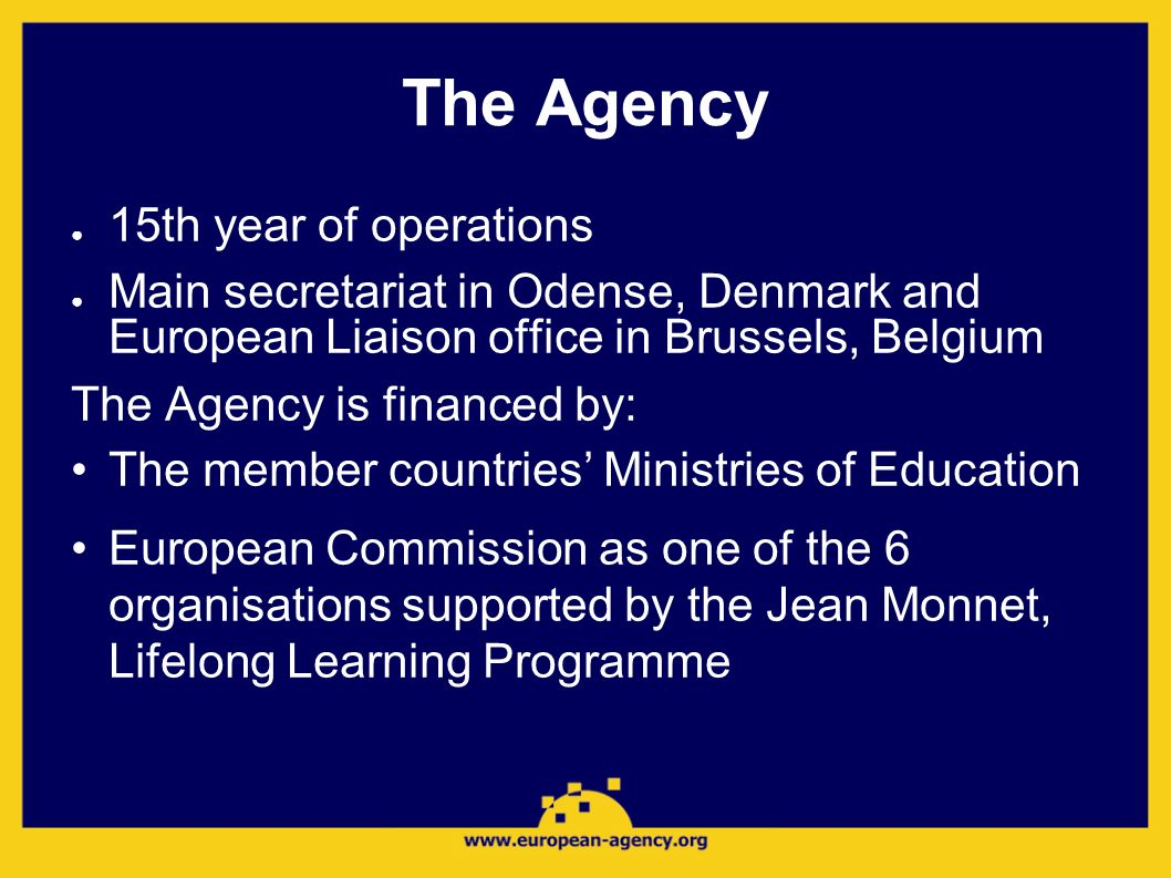 The Agency 15th year of operations Main secretariat in Odense, Denmark and European Liaison office in Brussels, Belgium The Agency is financed by: The