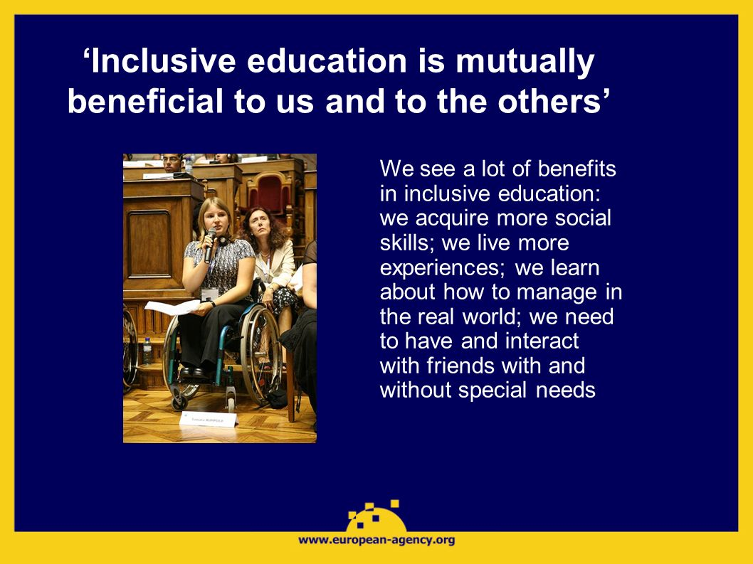 Inclusive education is mutually beneficial to us and to the others We see a lot of benefits in inclusive education: we acquire more social skills; we