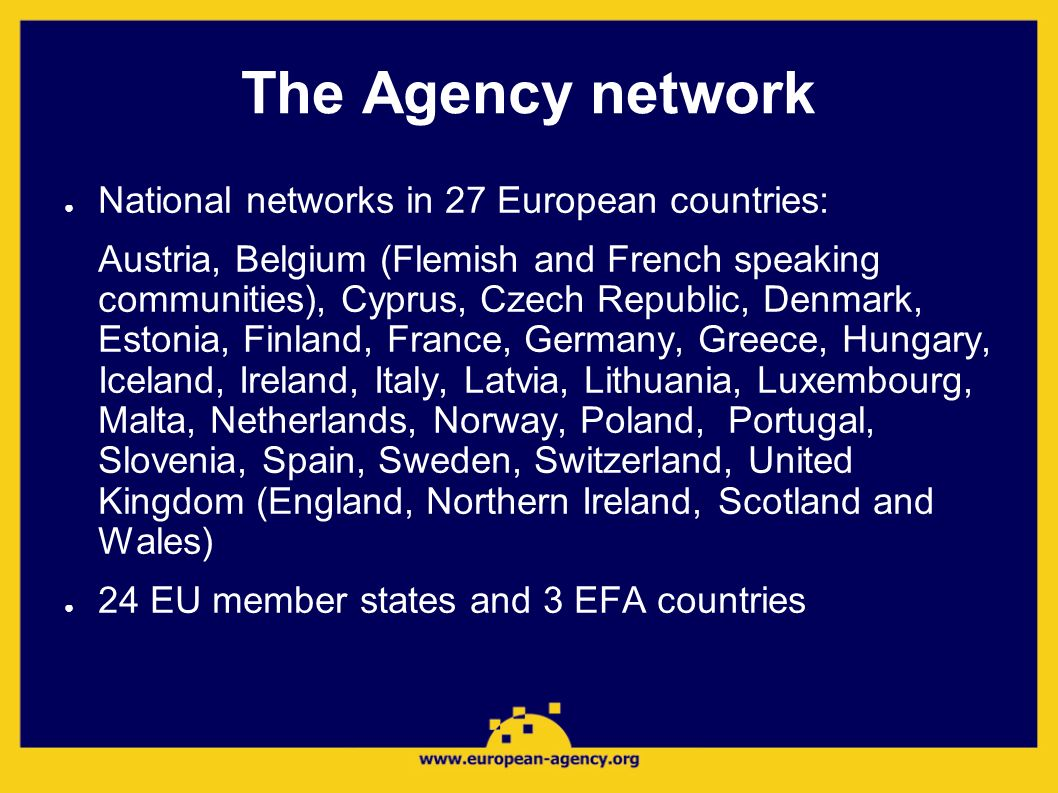 The Agency network National networks in 27 European countries: Austria, Belgium (Flemish and French speaking communities), Cyprus, Czech Republic, Den