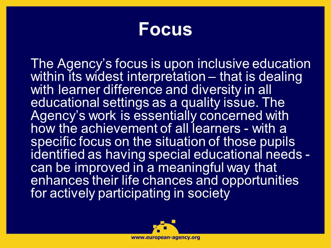 Focus The Agencys focus is upon inclusive education within its widest interpretation – that is dealing with learner difference and diversity in all ed