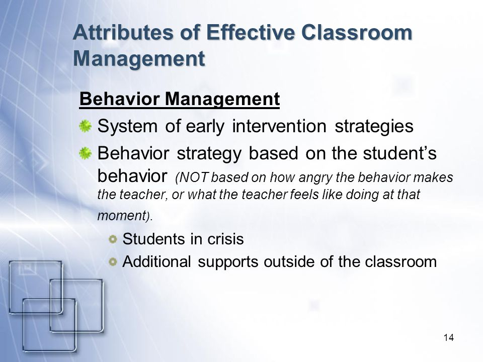 14 Attributes of Effective Classroom Management Behavior Management System of early intervention strategies Behavior strategy based on the students be