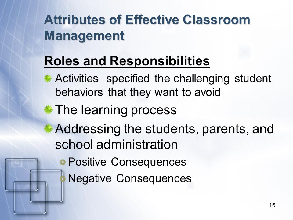 16 Attributes of Effective Classroom Management Roles and Responsibilities Activities specified the challenging student behaviors that they want to avoid The learning process Addressing the students, parents, and school administration Positive Consequences Negative Consequences