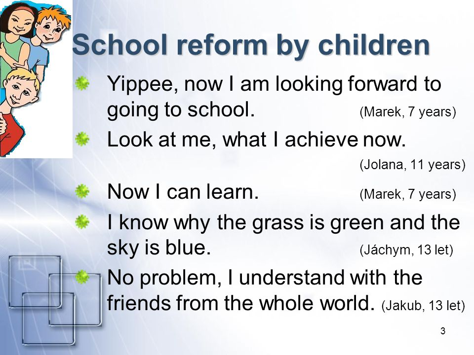 3 School reform by children Yippee, now I am looking forward to going to school. (Marek, 7 years) Look at me, what I achieve now. (Jolana, 11 years) N