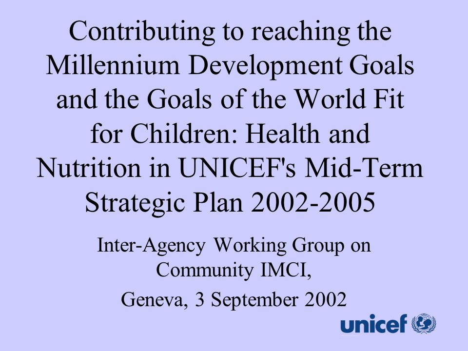 Contributing to reaching the Millennium Development Goals and the Goals of the World Fit for Children: Health and Nutrition in UNICEF's Mid-Term Strat