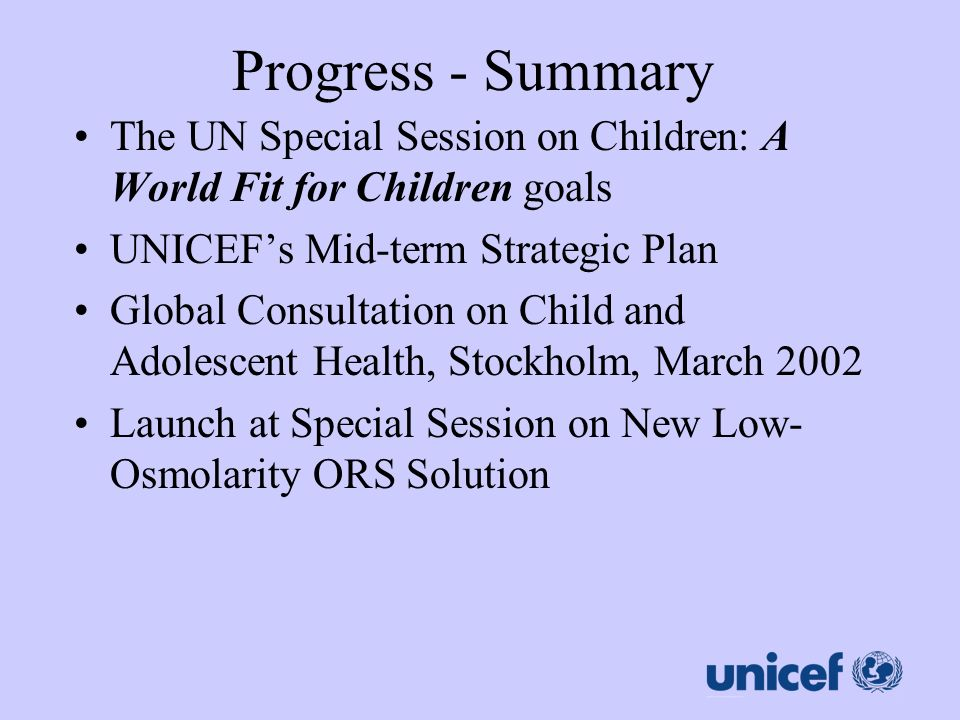Progress - Summary The UN Special Session on Children: A World Fit for Children goals UNICEFs Mid-term Strategic Plan Global Consultation on Child and