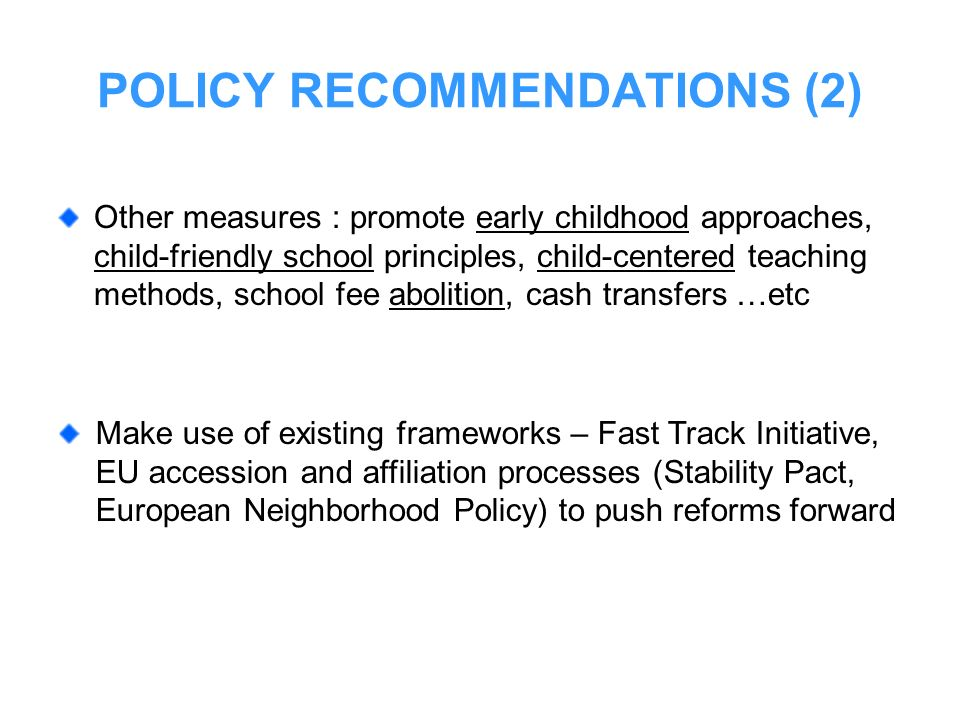 POLICY RECOMMENDATIONS (2) Make use of existing frameworks – Fast Track Initiative, EU accession and affiliation processes (Stability Pact, European N