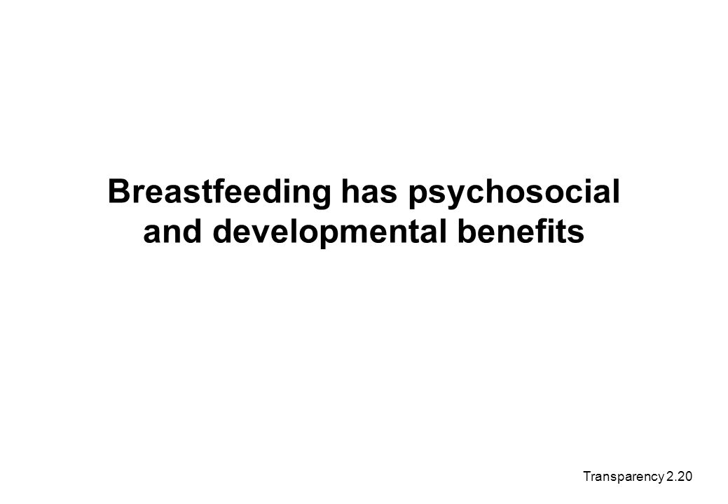 Breastfeeding has psychosocial and developmental benefits Transparency 2.20