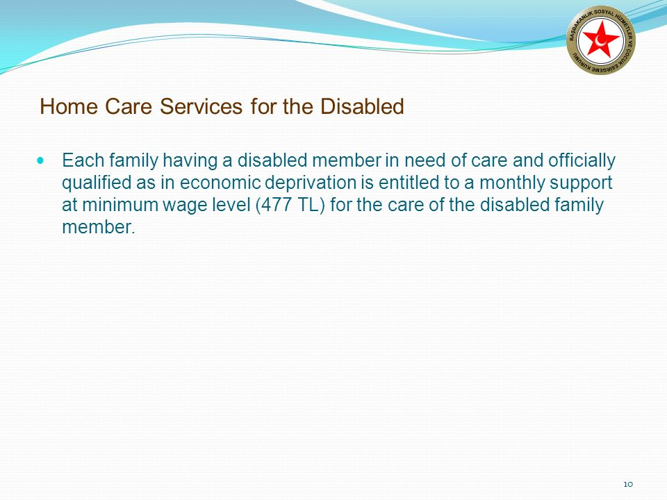 10 Home Care Services for the Disabled Each family having a disabled member in need of care and officially qualified as in economic deprivation is entitled to a monthly support at minimum wage level (477 TL) for the care of the disabled family member.
