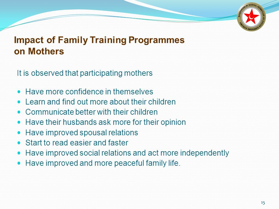 15 Impact of Family Training Programmes on Mothers It is observed that participating mothers Have more confidence in themselves Learn and find out more about their children Communicate better with their children Have their husbands ask more for their opinion Have improved spousal relations Start to read easier and faster Have improved social relations and act more independently Have improved and more peaceful family life.