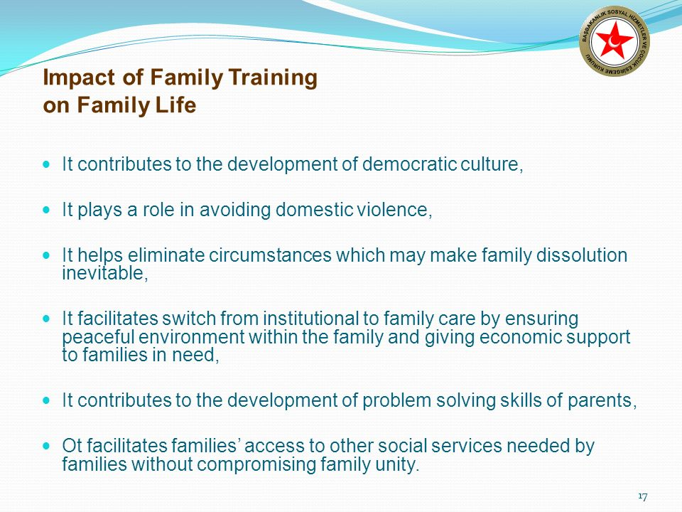 17 Impact of Family Training on Family Life It contributes to the development of democratic culture, It plays a role in avoiding domestic violence, It