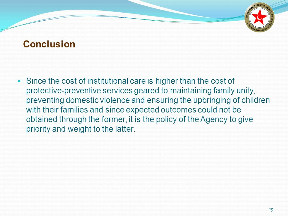 19 Conclusion Since the cost of institutional care is higher than the cost of protective-preventive services geared to maintaining family unity, preventing domestic violence and ensuring the upbringing of children with their families and since expected outcomes could not be obtained through the former, it is the policy of the Agency to give priority and weight to the latter.