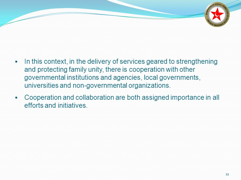 21 In this context, in the delivery of services geared to strengthening and protecting family unity, there is cooperation with other governmental institutions and agencies, local governments, universities and non-governmental organizations.