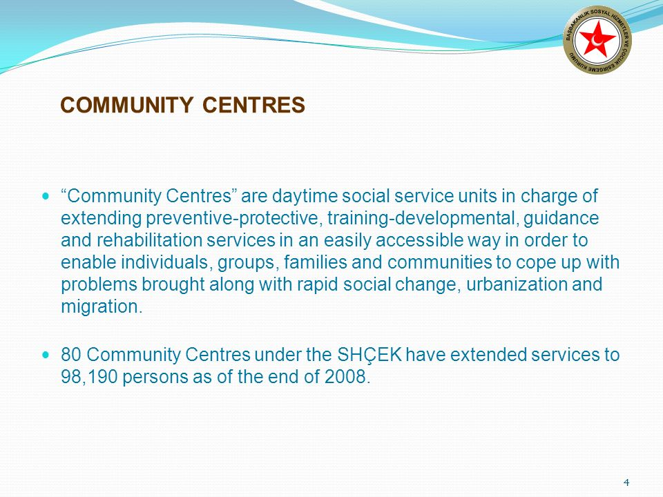 4 COMMUNITY CENTRES Community Centres are daytime social service units in charge of extending preventive-protective, training-developmental, guidance and rehabilitation services in an easily accessible way in order to enable individuals, groups, families and communities to cope up with problems brought along with rapid social change, urbanization and migration.
