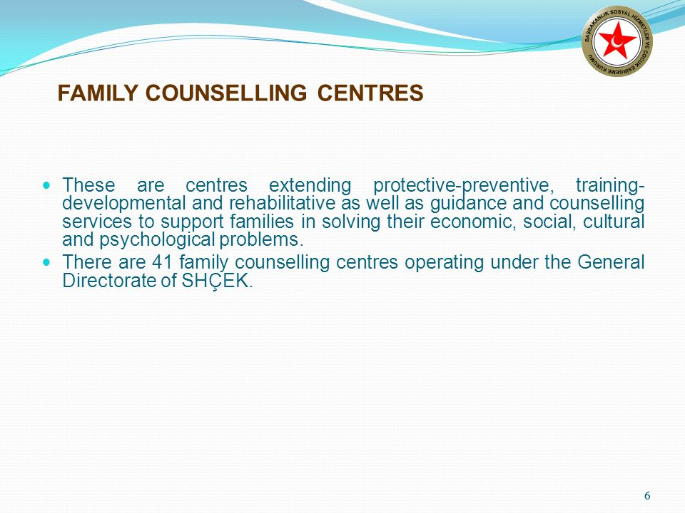 6 FAMILY COUNSELLING CENTRES These are centres extending protective-preventive, training- developmental and rehabilitative as well as guidance and counselling services to support families in solving their economic, social, cultural and psychological problems.