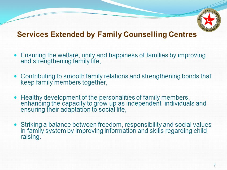 7 Services Extended by Family Counselling Centres Ensuring the welfare, unity and happiness of families by improving and strengthening family life, Contributing to smooth family relations and strengthening bonds that keep family members together, Healthy development of the personalities of family members, enhancing the capacity to grow up as independent individuals and ensuring their adaptation to social life, Striking a balance between freedom, responsibility and social values in family system by improving information and skills regarding child raising.