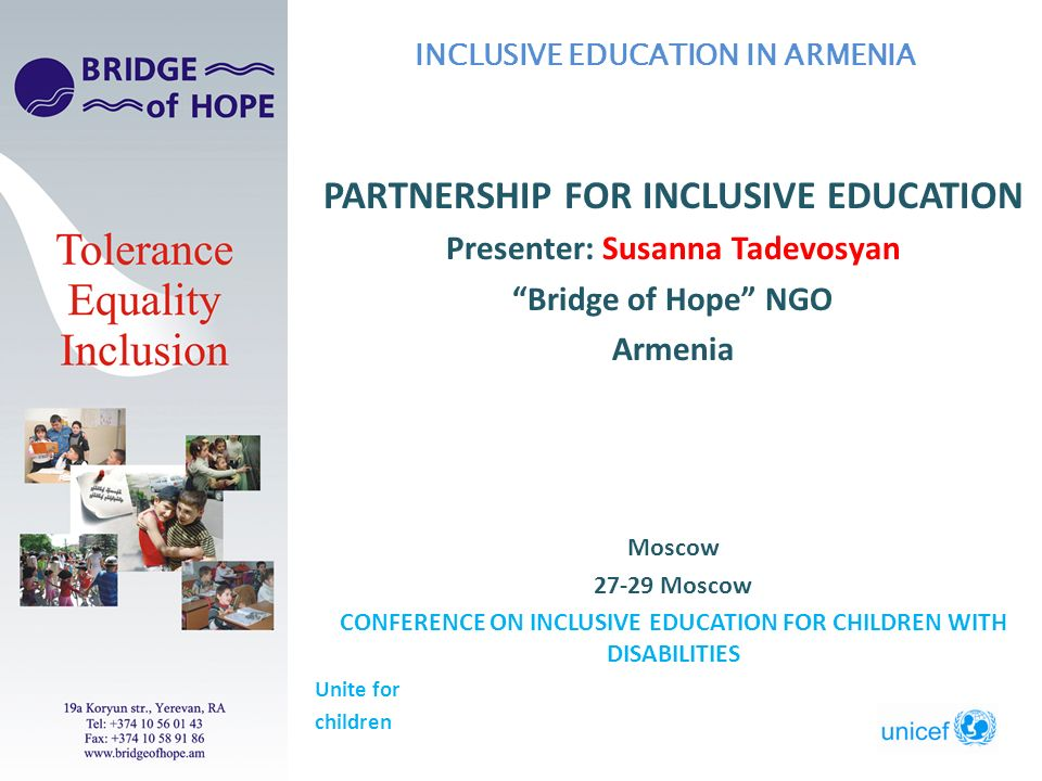 PARTNERSHIP FOR INCLUSIVE EDUCATION Presenter: Susanna Tadevosyan Bridge of Hope NGO Armenia Moscow Moscow CONFERENCE ON INCLUSIVE EDUCATION FOR CHILDREN WITH DISABILITIES Unite for children INCLUSIVE EDUCATION IN ARMENIA